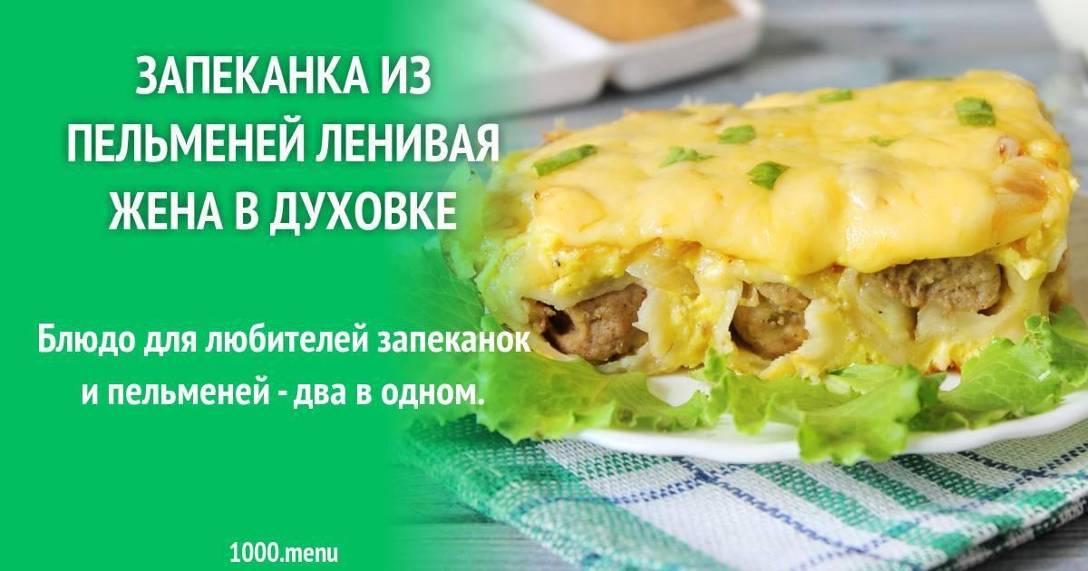 Как приготовить запеканку из пельменей «ленивая жена» в духовке по пошаговому рецепту с фото